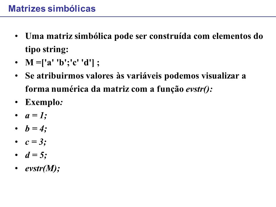 Matrizes simbólicas Uma matriz simbólica pode ser construída com elementos do tipo string: M =[ a b ; c d ] ;